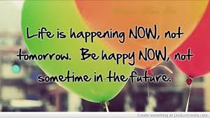 Life is happening now - Be Happy